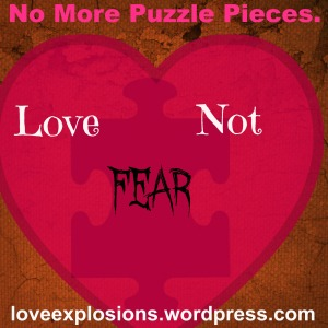 Image is a rust colored background.  A faded puzzle piece is covered by a heart.  The text reads:  No more puzzle pieces.  Love not Fear.  loveexplosions.wordpress.com