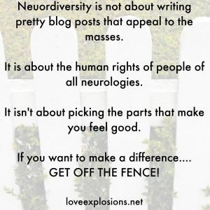 Neuordiversity is not about writing pretty blog posts that appeal to the masses.  It is about the human rights of people of all neurologies.  It isn't about picking the parts that make you feel good.  If you want to make a difference.... GET OFF THE FENCE!  loveexplosions.net