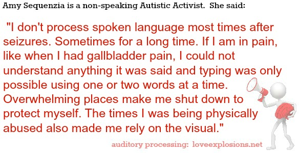 Amy Sequenzia is a non-speaking Autistic Activist.  She said:   I don't process spoken language most times after seizures. Sometimes for a long time. If I am in pain, like when I had gallbladder pain, I could not understand anything it was said and typing was only possible using one or two words at a time. Overwhelming places make me shut down to protect myself. The times I was being physically abused also made me rely on the visual.