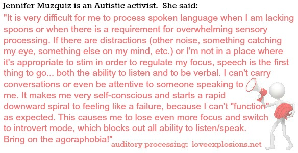 "Jennifer Muzquiz is an Autistic activist.  She said:   It is very difficult for me to process spoken language when I am lacking spoons or when there is a requirement for overwhelming sensory processing. If there are distractions (other noise, something catching my eye, something else on my mind, etc.) or I'm not in a place where it's appropriate to stim in order to regulate my focus, speech is the first thing to go... both the ability to listen and to be verbal. I can't carry conversations or even be attentive to someone speaking to me. It makes me very self-conscious and starts a rapid downward spiral to feeling like a failure, because I can't ""function"" as expected. This causes me to lose even more focus and switch to introvert mode, which blocks out all ability to listen/speak. Bring on the agoraphobia!"