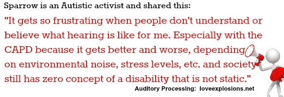 """""""It gets so frustrating when people don't understand or believe what hearing is like for me. Especially with the CAPD because it gets better and worse, depending on environmental noise, stress levels, etc. and society still has zero concept of a disability that is not static."""""""
