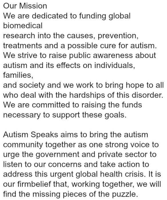 Our Mission We are dedicated to funding global biomedical research into the causes, prevention, treatments and a possible cure for autism. We strive to raise public awareness about autism and its effects on individuals, families, and society and we work to bring hope to all who deal with the hardships of this disorder. We are committed to raising the funds necessary to support these goals. Autism Speaks aims to bring the autism community together as one strong voice to urge the government and private sector to listen to our concerns and take action to address this urgent global health crisis. It is our firm belief that, working together, we will find the missing pieces of the puzzle.