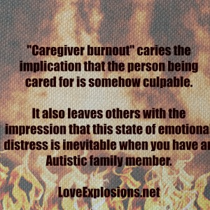 """Caregiver burnout"" caries the implication that the person being cared for is somehow culpable. It also leaves others with the impression that this state of emotional distress is inevitable when you have an Autistic family member"