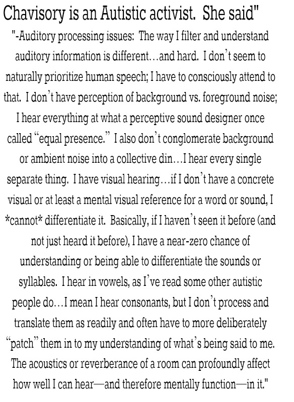 """-Auditory processing issues:  The way I filter and understand auditory information is different…and hard.  I don't seem to naturally prioritize human speech; I have to consciously attend to that.  I don't have perception of background vs. foreground noise; I hear everything at what a perceptive sound designer once called """"equal presence.""""  I also don't conglomerate background or ambient noise into a collective din…I hear every single separate thing.  I have visual hearing…if I don't have a concrete visual or at least a mental visual reference for a word or sound, I *cannot* differentiate it.  Basically, if I haven't seen it before (and not just heard it before), I have a near-zero chance of understanding or being able to differentiate the sounds or syllables.  I hear in vowels, as I've read some other autistic people do…I mean I hear consonants, but I don't process and translate them as readily and often have to more deliberately """"patch"""" them in to my understanding of what's being said to me.  The acoustics or reverberance of a room can profoundly affect how well I can hear—and therefore mentally function—in it."""