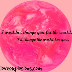 "Image is a of a pink earth.  Text reads: ""I wouldn't change you for the world.  I'd change the world for you."