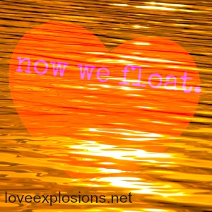"image is a golden body of water with an opaque heart appearing to float.  The text on the heart says, ""now we float.""  in the bottom left hand coner, text reads: ""loveexplosions.net"